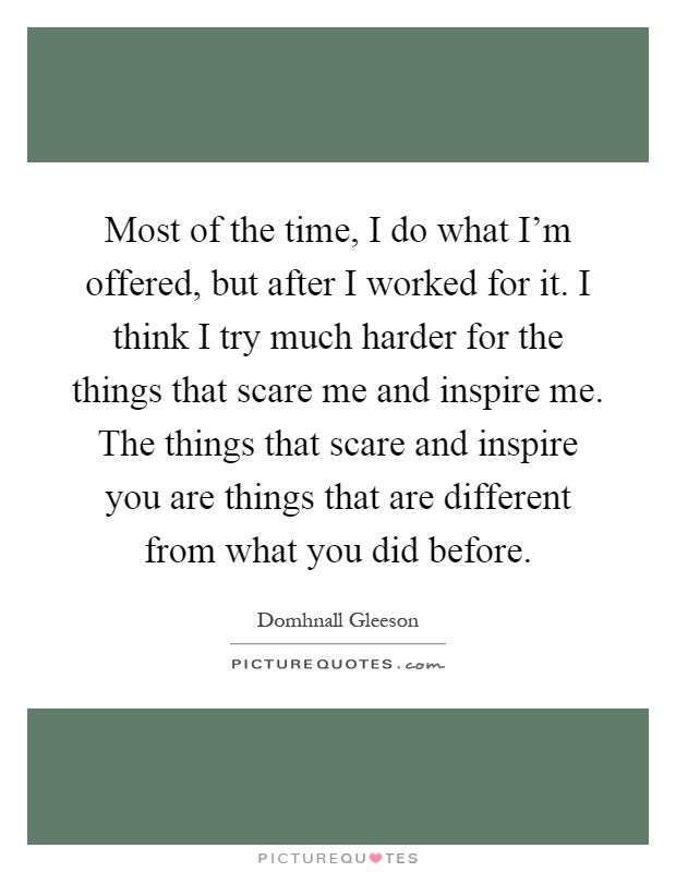 Most of the time, I do what I'm offered, but after I worked for it. I think I try much harder for the things that scare me and inspire me. The things that scare and inspire you are things that are different from what you did before Picture Quote #1