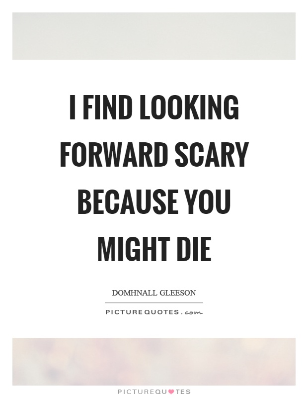 I find looking forward scary because you might die Picture Quote #1