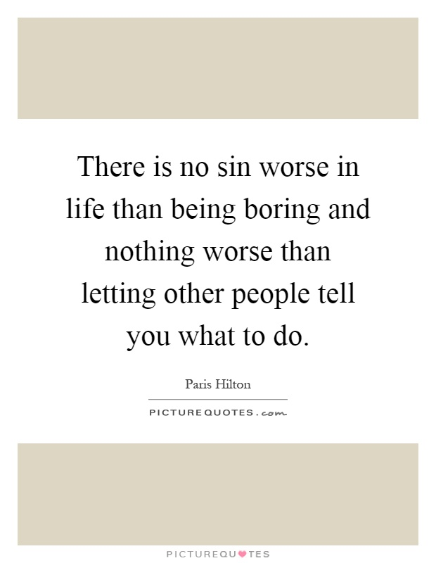 There is no sin worse in life than being boring and nothing worse than letting other people tell you what to do Picture Quote #1