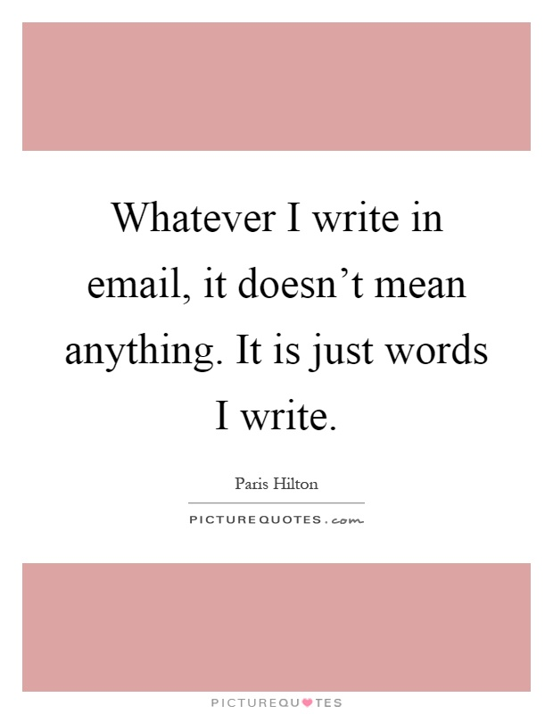 Whatever I write in email, it doesn't mean anything. It is just words I write Picture Quote #1
