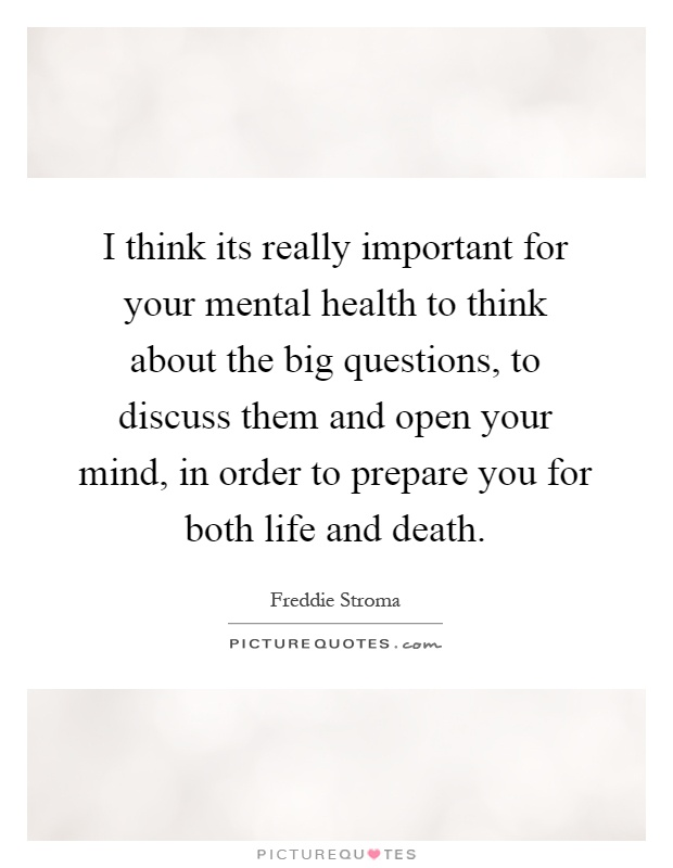 I think its really important for your mental health to think about the big questions, to discuss them and open your mind, in order to prepare you for both life and death Picture Quote #1