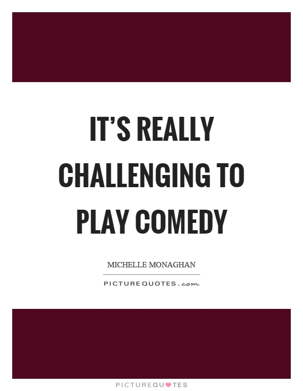It's really challenging to play comedy Picture Quote #1