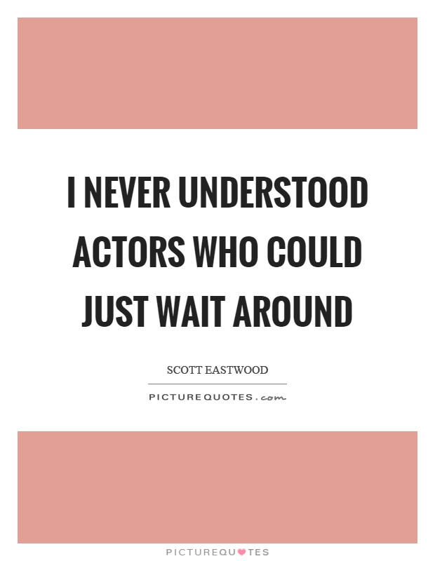 I never understood actors who could just wait around Picture Quote #1
