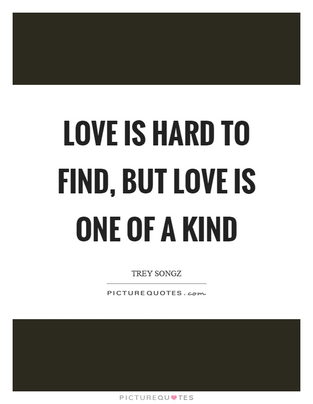 Love is hard to find, but love is one of a kind Picture Quote #1