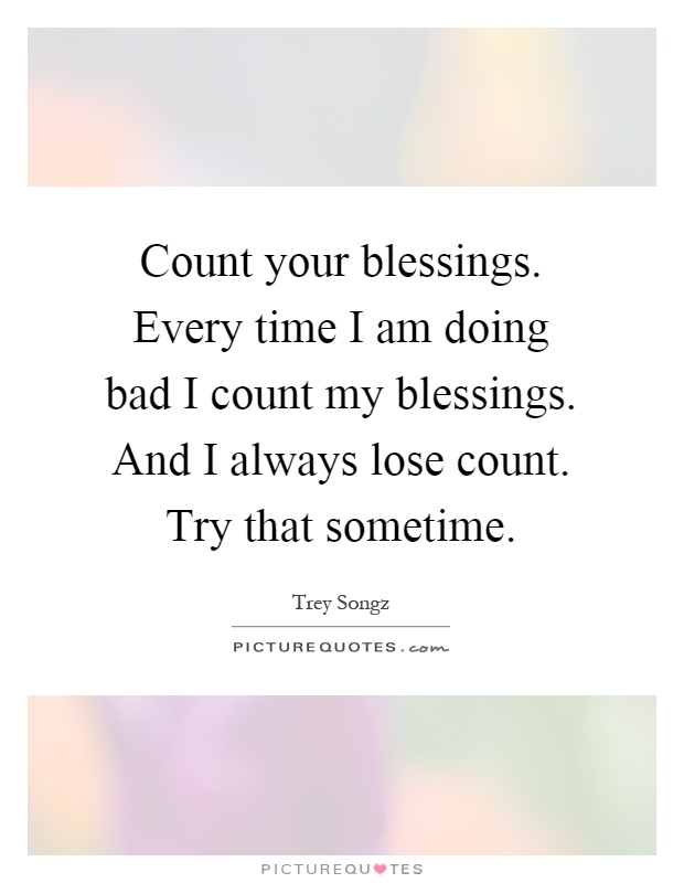 Count your blessings. Every time I am doing bad I count my blessings. And I always lose count. Try that sometime Picture Quote #1