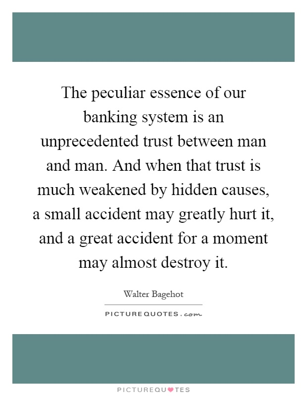 The peculiar essence of our banking system is an unprecedented trust between man and man. And when that trust is much weakened by hidden causes, a small accident may greatly hurt it, and a great accident for a moment may almost destroy it Picture Quote #1