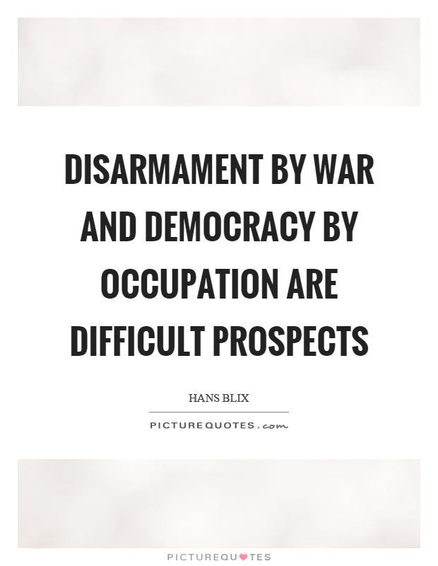 Disarmament by war and democracy by occupation are difficult prospects Picture Quote #1