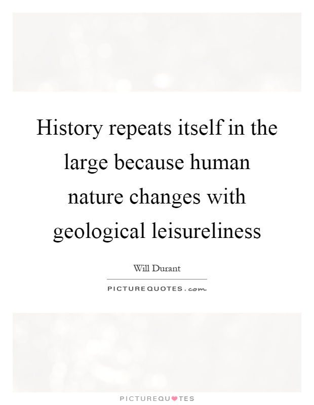 History repeats itself in the large because human nature changes with geological leisureliness Picture Quote #1