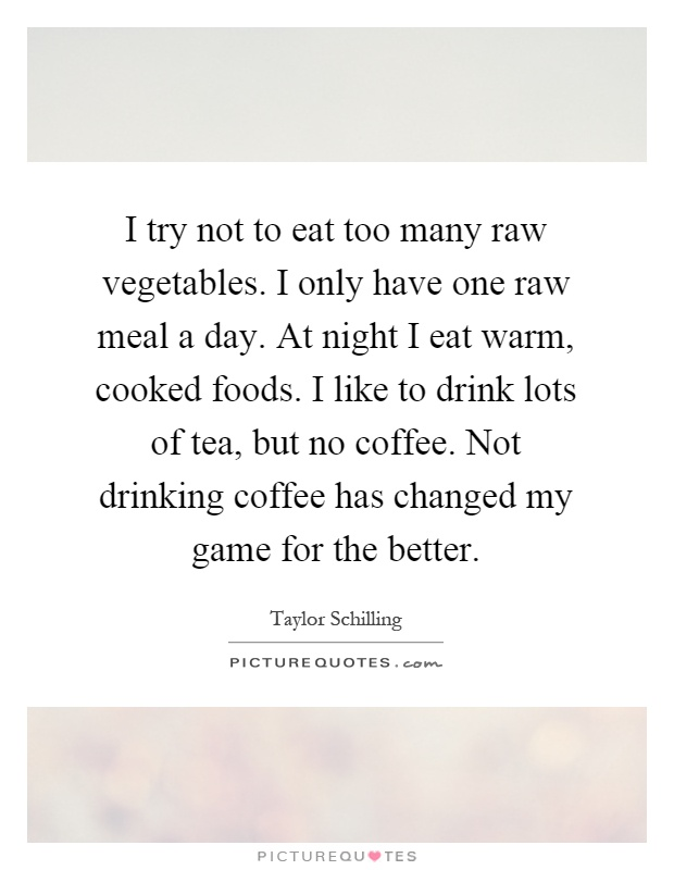 I try not to eat too many raw vegetables. I only have one raw meal a day. At night I eat warm, cooked foods. I like to drink lots of tea, but no coffee. Not drinking coffee has changed my game for the better Picture Quote #1