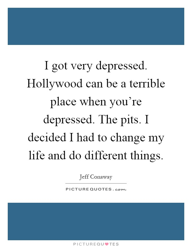 I got very depressed. Hollywood can be a terrible place when you're depressed. The pits. I decided I had to change my life and do different things Picture Quote #1