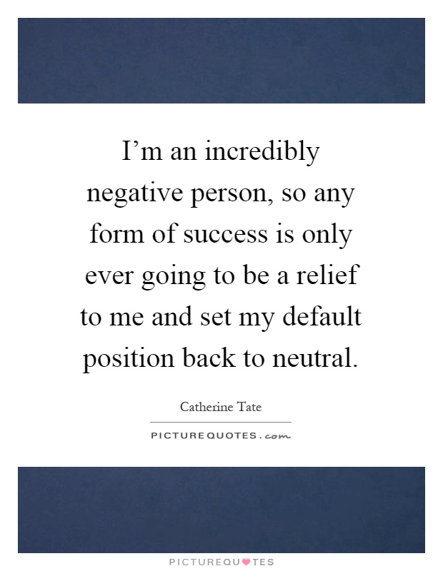 I'm an incredibly negative person, so any form of success is only ever going to be a relief to me and set my default position back to neutral Picture Quote #1