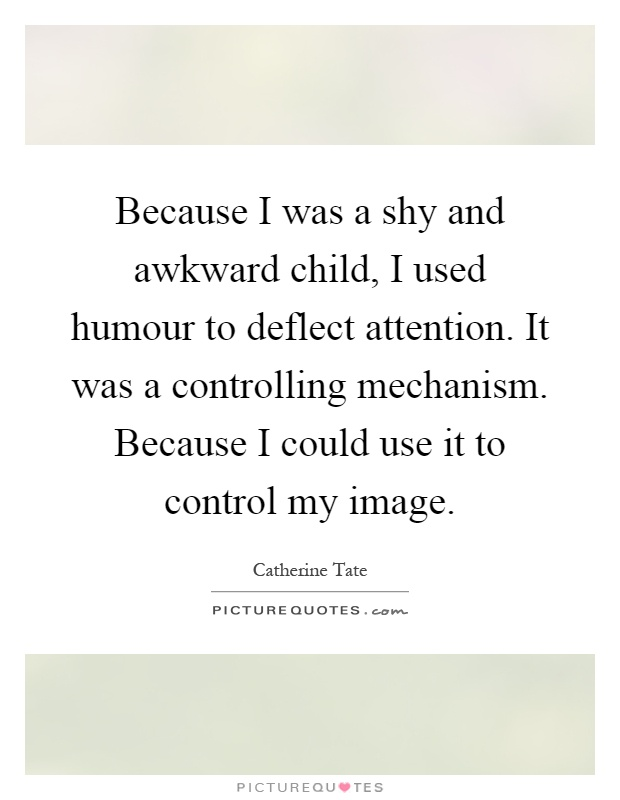 Because I was a shy and awkward child, I used humour to deflect attention. It was a controlling mechanism. Because I could use it to control my image Picture Quote #1