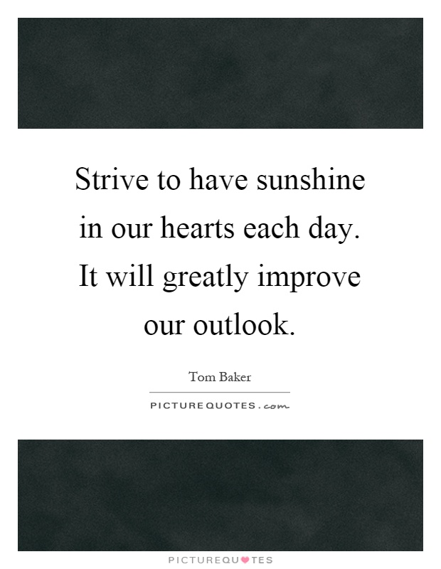 Strive to have sunshine in our hearts each day. It will greatly improve our outlook Picture Quote #1
