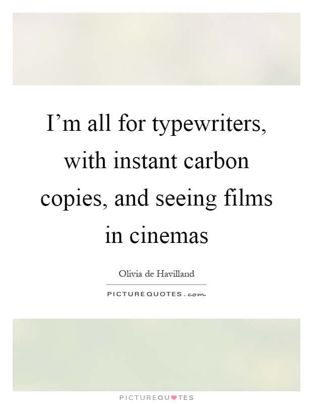 I'm all for typewriters, with instant carbon copies, and seeing films in cinemas Picture Quote #1