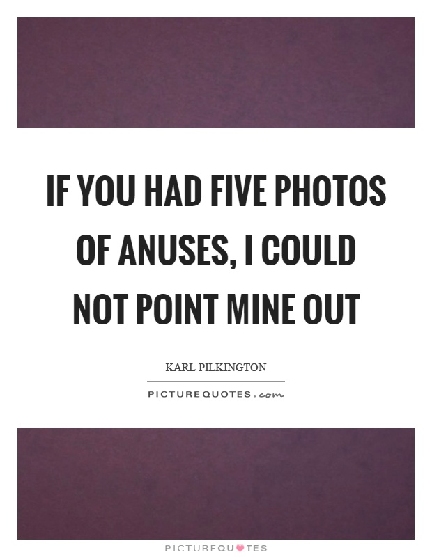If you had five photos of anuses, I could not point mine out Picture Quote #1