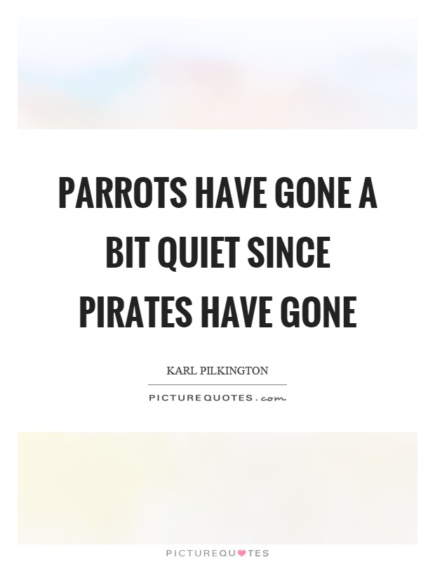 Parrots have gone a bit quiet since pirates have gone Picture Quote #1