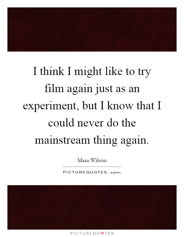 I think I might like to try film again just as an experiment, but I know that I could never do the mainstream thing again Picture Quote #1