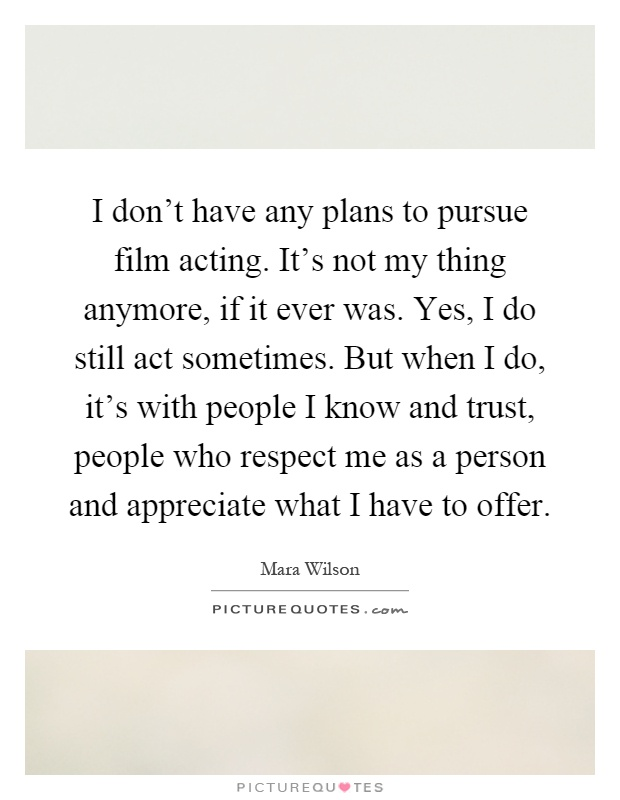 I don't have any plans to pursue film acting. It's not my thing anymore, if it ever was. Yes, I do still act sometimes. But when I do, it's with people I know and trust, people who respect me as a person and appreciate what I have to offer Picture Quote #1