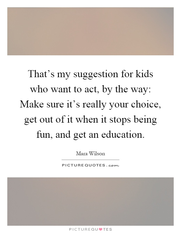 That's my suggestion for kids who want to act, by the way: Make sure it's really your choice, get out of it when it stops being fun, and get an education Picture Quote #1