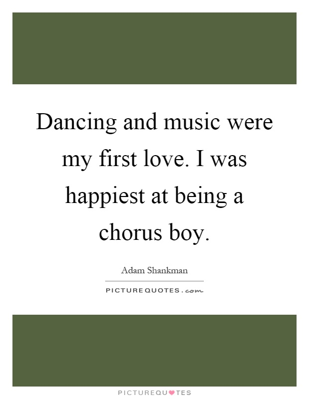 Dancing and music were my first love. I was happiest at being a chorus boy Picture Quote #1