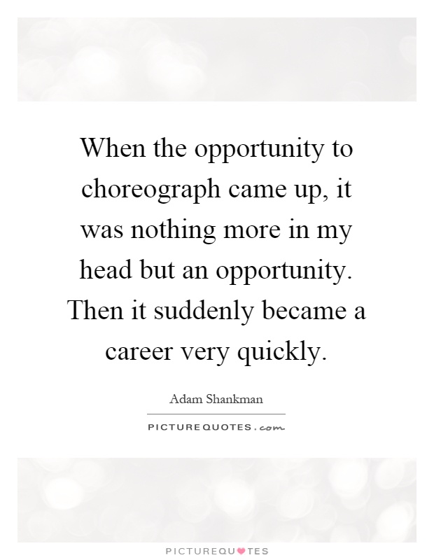 When the opportunity to choreograph came up, it was nothing more in my head but an opportunity. Then it suddenly became a career very quickly Picture Quote #1