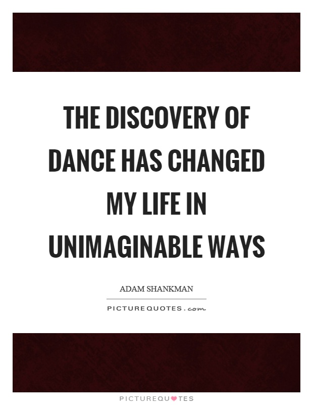 The discovery of dance has changed my life in unimaginable ways Picture Quote #1
