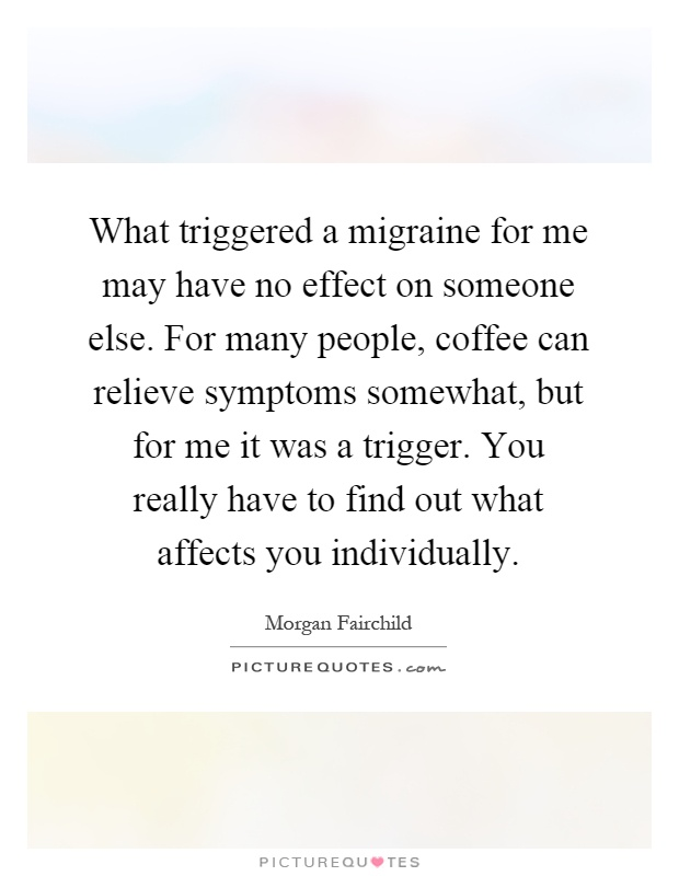 What triggered a migraine for me may have no effect on someone else. For many people, coffee can relieve symptoms somewhat, but for me it was a trigger. You really have to find out what affects you individually Picture Quote #1