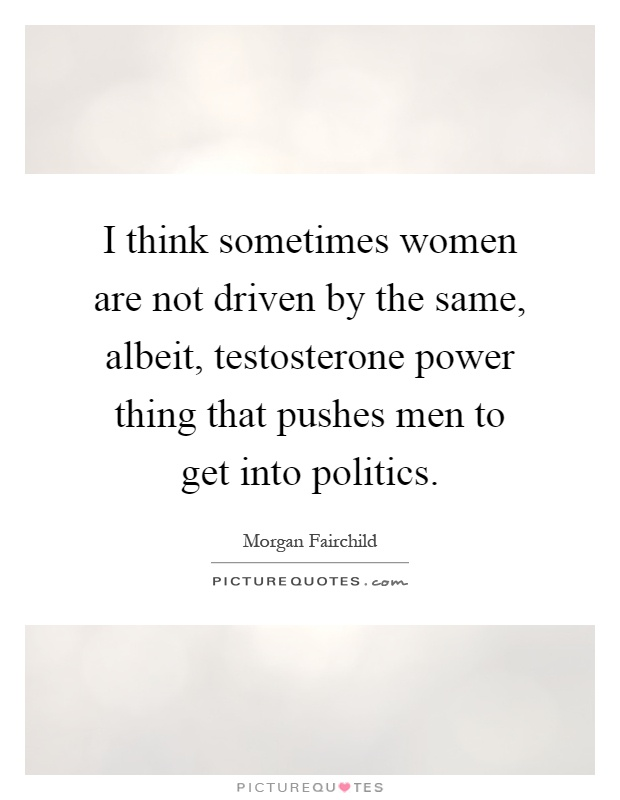 I think sometimes women are not driven by the same, albeit, testosterone power thing that pushes men to get into politics Picture Quote #1