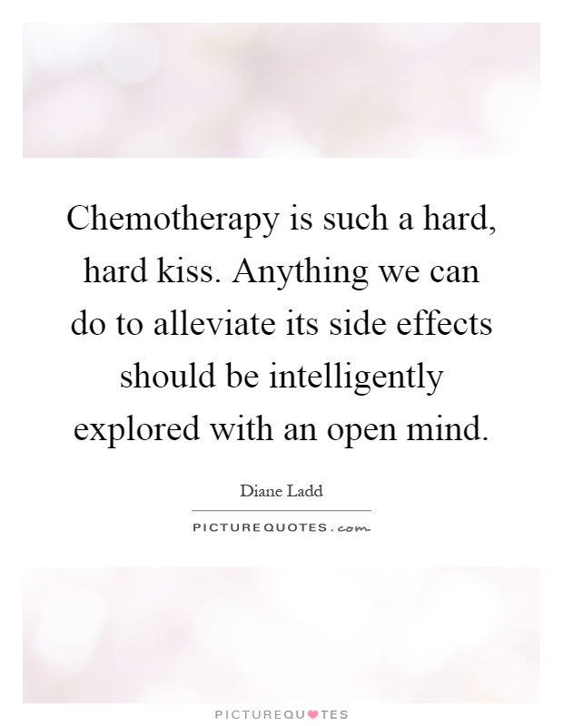 Chemotherapy is such a hard, hard kiss. Anything we can do to alleviate its side effects should be intelligently explored with an open mind Picture Quote #1