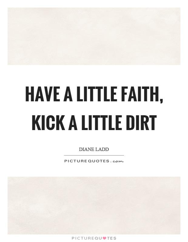 Have a little faith, kick a little dirt Picture Quote #1