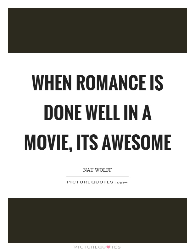 When romance is done well in a movie, its awesome Picture Quote #1
