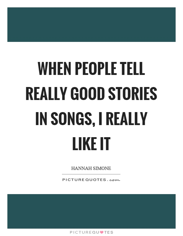 When people tell really good stories in songs, I really like it Picture Quote #1