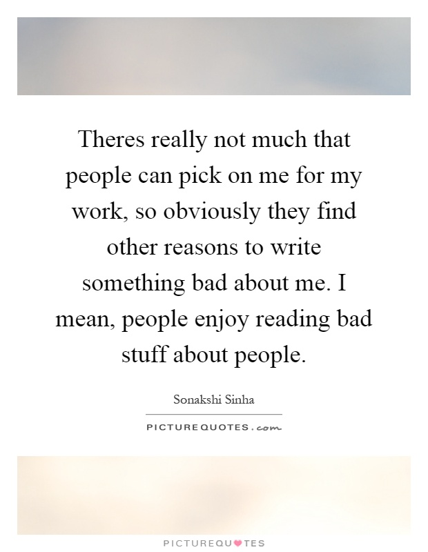 Theres really not much that people can pick on me for my work, so obviously they find other reasons to write something bad about me. I mean, people enjoy reading bad stuff about people Picture Quote #1
