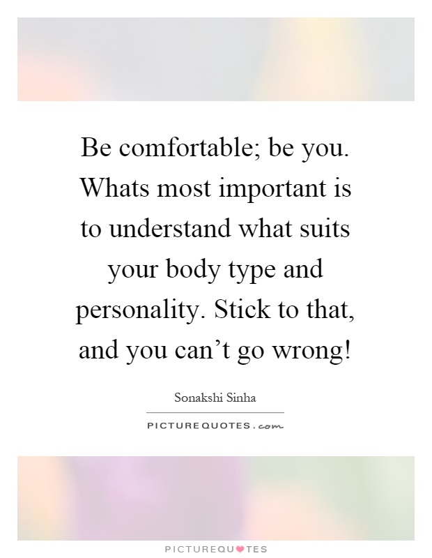 Be comfortable; be you. Whats most important is to understand what suits your body type and personality. Stick to that, and you can't go wrong! Picture Quote #1