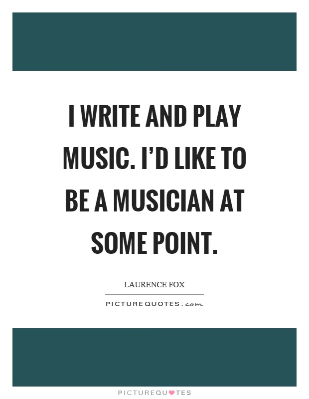 I write and play music. I'd like to be a musician at some point Picture Quote #1