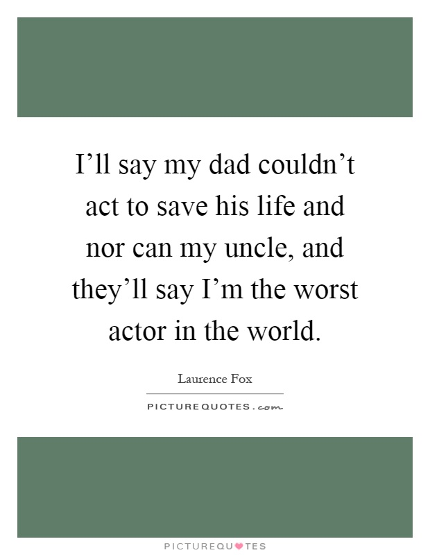 I'll say my dad couldn't act to save his life and nor can my uncle, and they'll say I'm the worst actor in the world Picture Quote #1