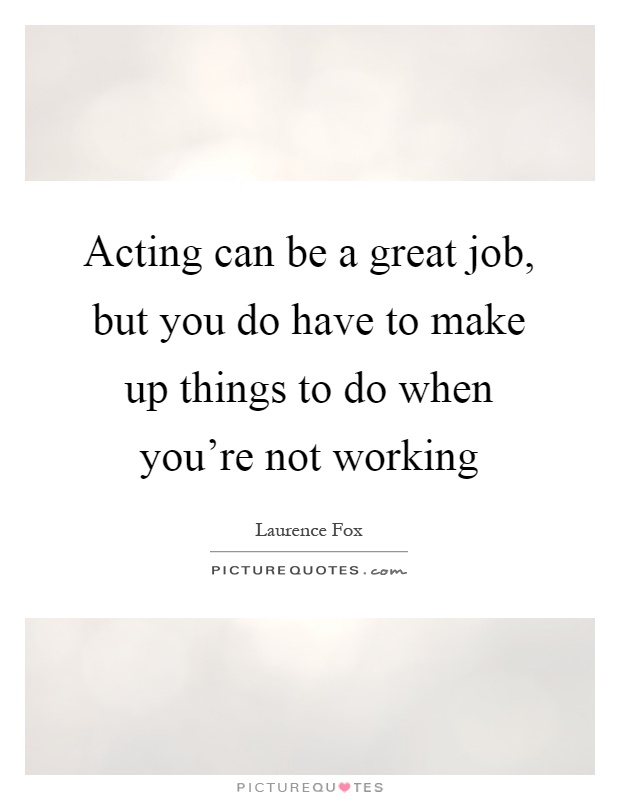 Acting can be a great job, but you do have to make up things to do when you're not working Picture Quote #1
