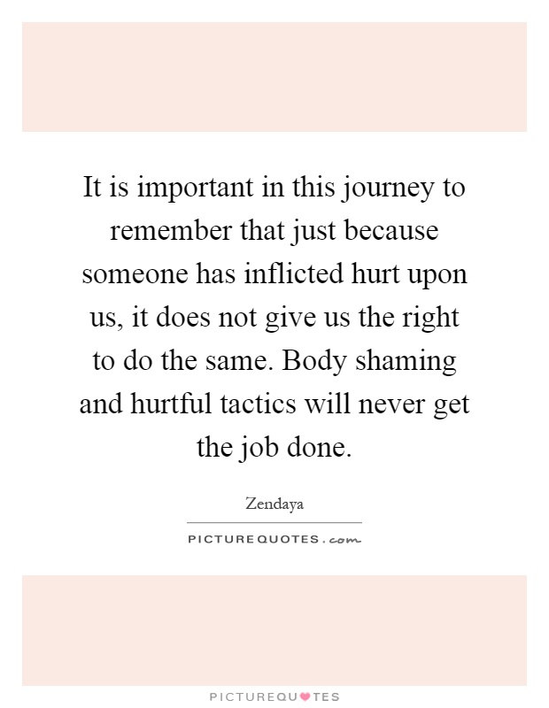 It is important in this journey to remember that just because someone has inflicted hurt upon us, it does not give us the right to do the same. Body shaming and hurtful tactics will never get the job done Picture Quote #1
