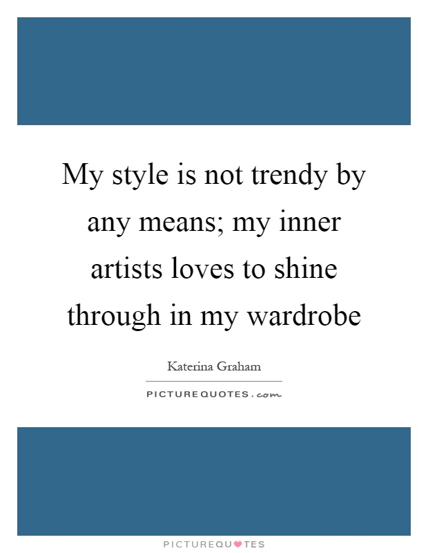 My style is not trendy by any means; my inner artists loves to shine through in my wardrobe Picture Quote #1
