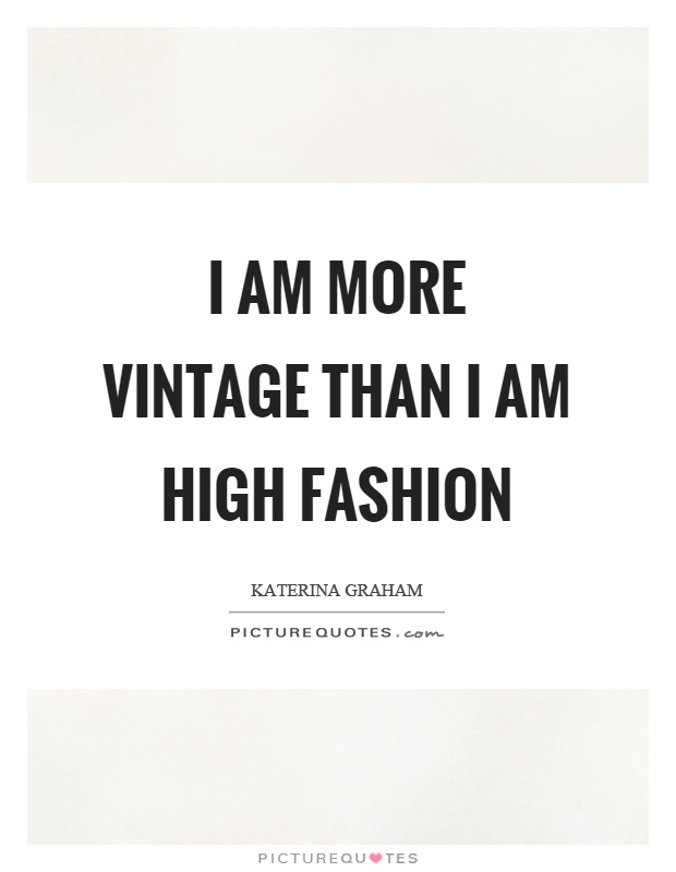 I am more vintage than I am high fashion Picture Quote #1