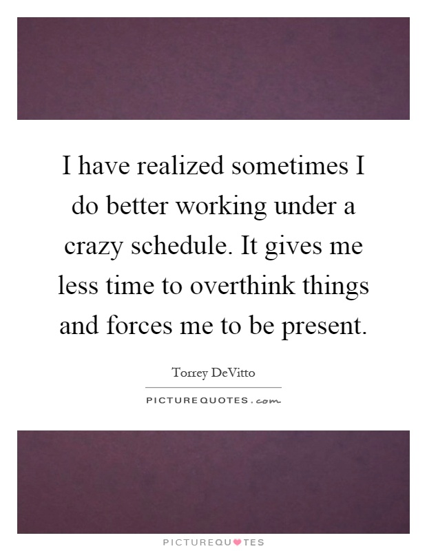 I have realized sometimes I do better working under a crazy schedule. It gives me less time to overthink things and forces me to be present Picture Quote #1
