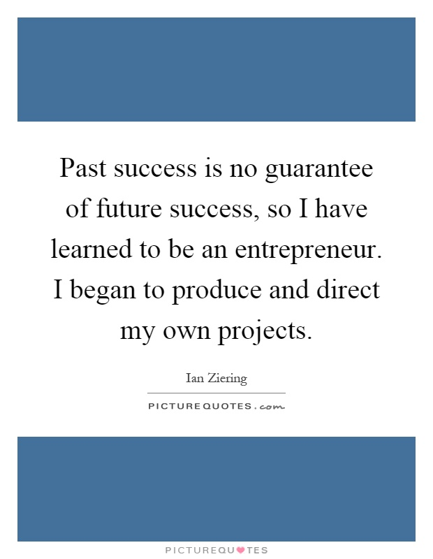 Past success is no guarantee of future success, so I have learned to be an entrepreneur. I began to produce and direct my own projects Picture Quote #1
