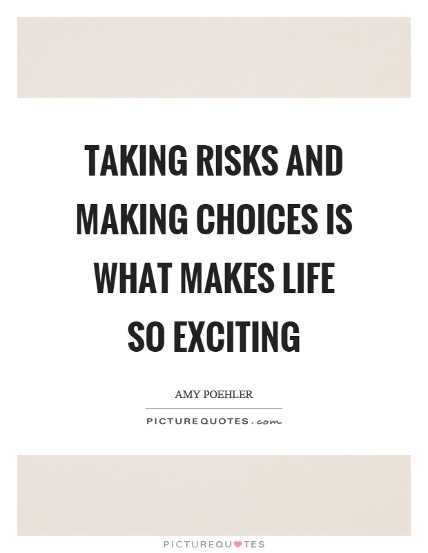 Taking risks and making choices is what makes life so exciting Picture Quote #1