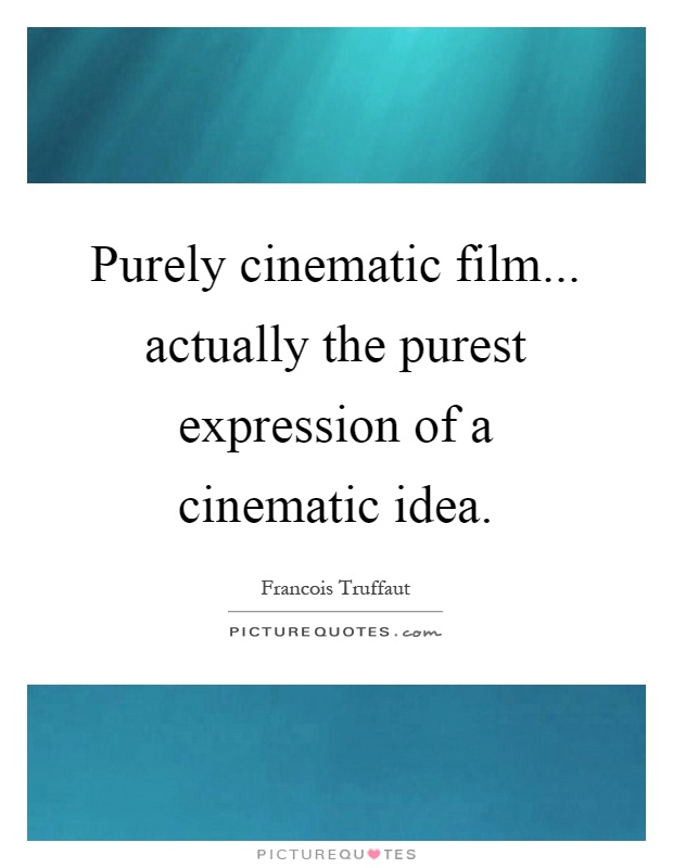 Purely cinematic film... actually the purest expression of a cinematic idea Picture Quote #1