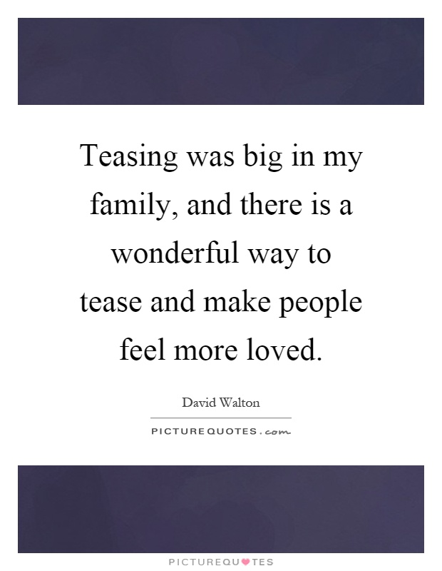 Teasing was big in my family, and there is a wonderful way to tease and make people feel more loved Picture Quote #1