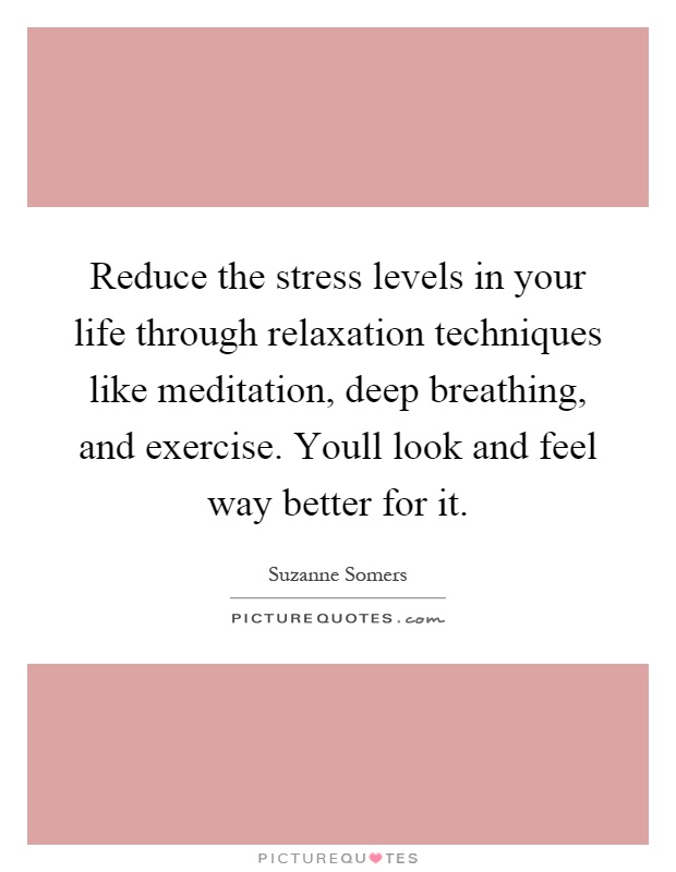 Reduce the stress levels in your life through relaxation techniques like meditation, deep breathing, and exercise. Youll look and feel way better for it Picture Quote #1