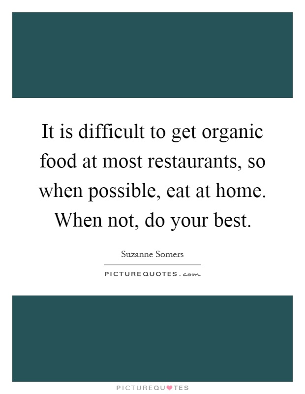 It is difficult to get organic food at most restaurants, so when possible, eat at home. When not, do your best Picture Quote #1