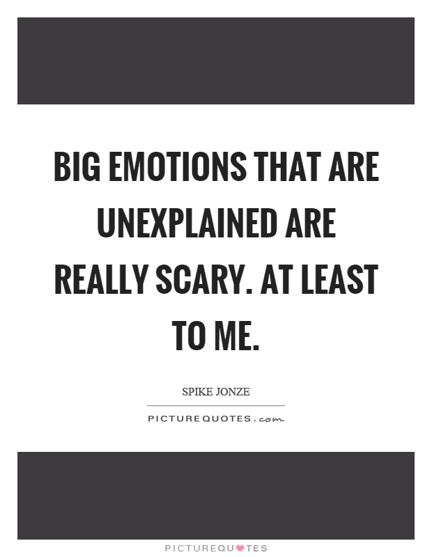 Big emotions that are unexplained are really scary. At least to me Picture Quote #1