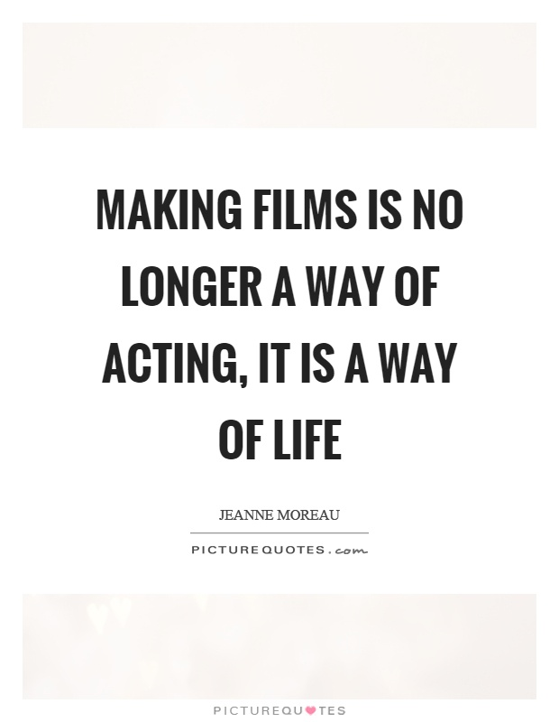 Making films is no longer a way of acting, it is a way of life Picture Quote #1