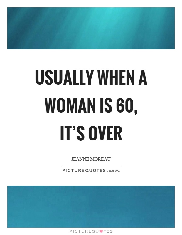 Usually when a woman is 60, it's over Picture Quote #1